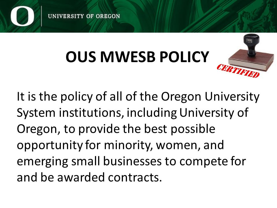 It is the policy of all of the Oregon University System institutions, including University of Oregon, to provide the best possible opportunity for minority, women, and emerging small businesses to compete for and be awarded contracts.
