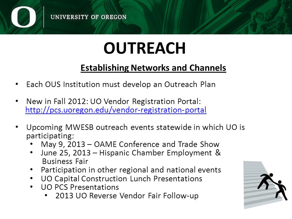 Establishing Networks and Channels Each OUS Institution must develop an Outreach Plan New in Fall 2012: UO Vendor Registration Portal:   Upcoming MWESB outreach events statewide in which UO is participating: May 9, 2013 – OAME Conference and Trade Show June 25, 2013 – Hispanic Chamber Employment & Business Fair Participation in other regional and national events UO Capital Construction Lunch Presentations UO PCS Presentations 2013 UO Reverse Vendor Fair Follow-up OUTREACH