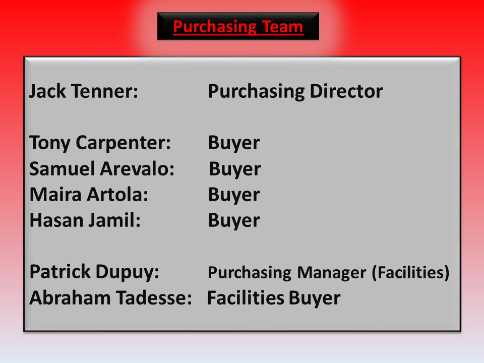 Jack Tenner:Purchasing Director Tony Carpenter:Buyer Samuel Arevalo: Buyer Maira Artola:Buyer Hasan Jamil:Buyer Patrick Dupuy: Purchasing Manager (Facilities) Abraham Tadesse: Facilities Buyer Purchasing Team