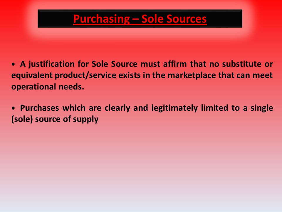 Purchasing – Sole Sources A justification for Sole Source must affirm that no substitute or equivalent product/service exists in the marketplace that can meet operational needs.