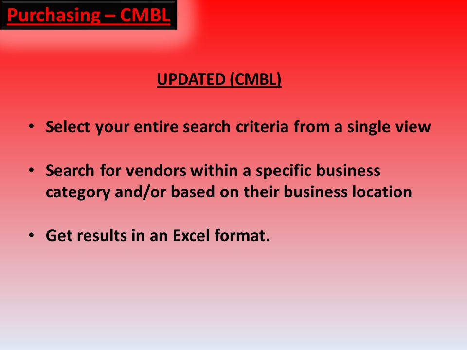 Purchasing – CMBL UPDATED (CMBL) Select your entire search criteria from a single view Search for vendors within a specific business category and/or based on their business location Get results in an Excel format.