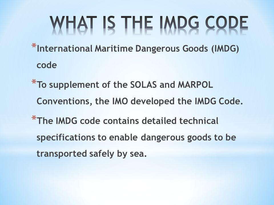 * International Maritime Dangerous Goods (IMDG) code * To supplement of the SOLAS and MARPOL Conventions, the IMO developed the IMDG Code. * The IMDG