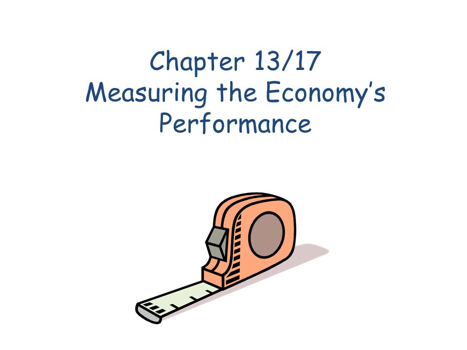 Chapter 13/17 Measuring the Economys Performance