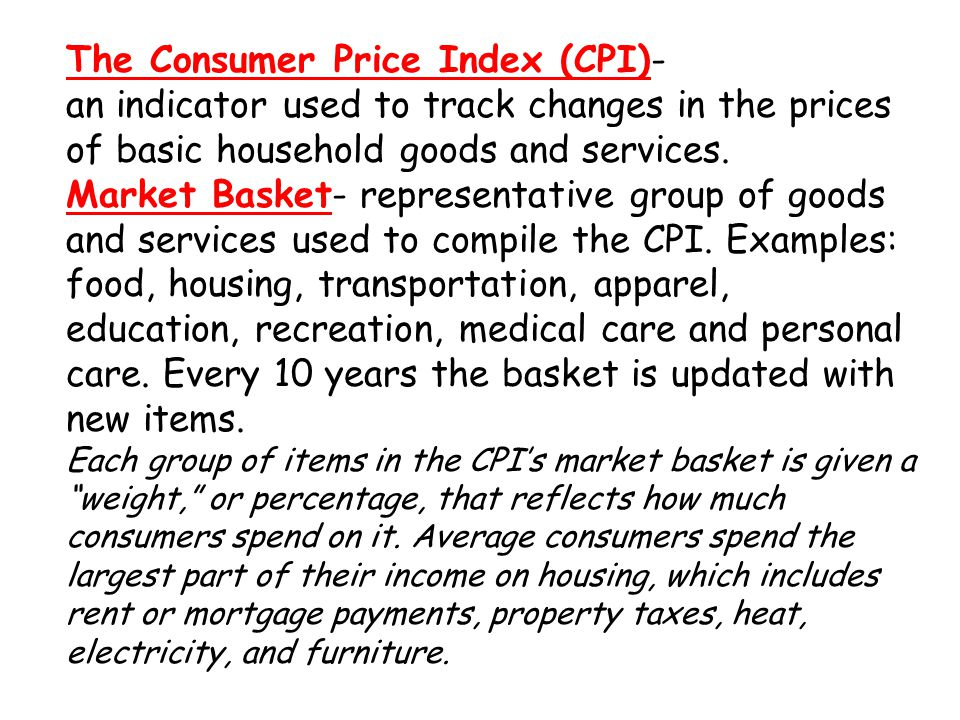 The Consumer Price Index (CPI)- an indicator used to track changes in the prices of basic household goods and services.