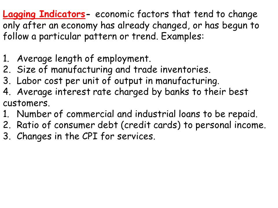 Lagging Indicators- economic factors that tend to change only after an economy has already changed, or has begun to follow a particular pattern or trend.