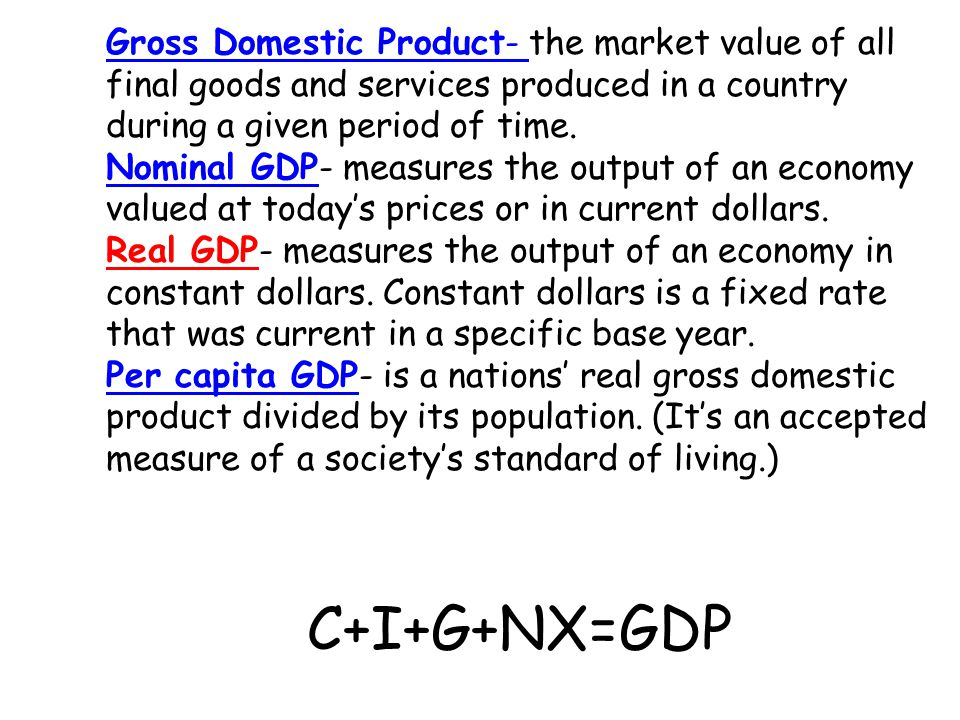 Gross Domestic Product- Gross Domestic Product- the market value of all final goods and services produced in a country during a given period of time.
