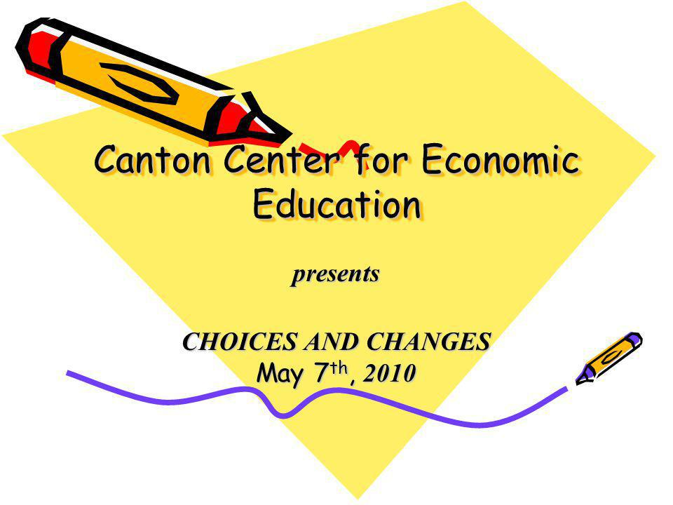 Canton Center for Economic Education presents CHOICES AND CHANGES May 7 th, 2010