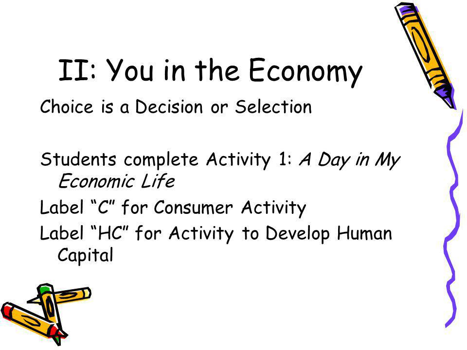 II: You in the Economy Choice is a Decision or Selection Students complete Activity 1: A Day in My Economic Life Label C for Consumer Activity Label HC for Activity to Develop Human Capital
