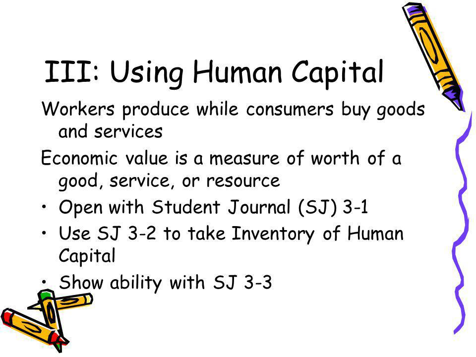 III: Using Human Capital Workers produce while consumers buy goods and services Economic value is a measure of worth of a good, service, or resource Open with Student Journal (SJ) 3-1 Use SJ 3-2 to take Inventory of Human Capital Show ability with SJ 3-3