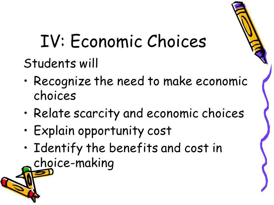 IV: Economic Choices Students will Recognize the need to make economic choices Relate scarcity and economic choices Explain opportunity cost Identify the benefits and cost in choice-making