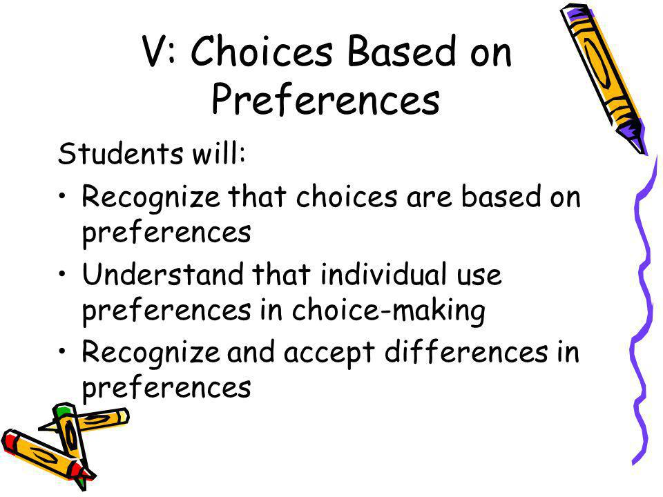 V: Choices Based on Preferences Students will: Recognize that choices are based on preferences Understand that individual use preferences in choice-making Recognize and accept differences in preferences