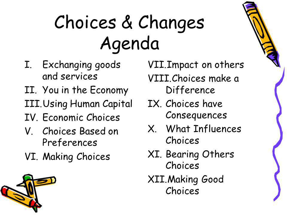 Choices & Changes Agenda I.Exchanging goods and services II.You in the Economy III.Using Human Capital IV.Economic Choices V.Choices Based on Preferences VI.Making Choices VII.Impact on others VIII.Choices make a Difference IX.Choices have Consequences X.What Influences Choices XI.Bearing Others Choices XII.Making Good Choices