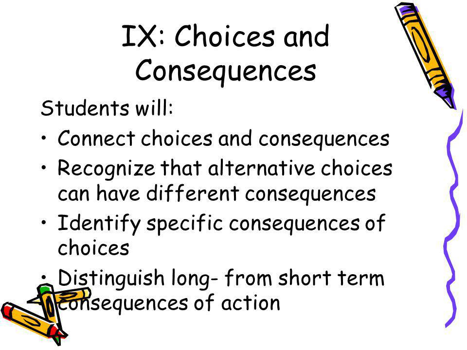 IX: Choices and Consequences Students will: Connect choices and consequences Recognize that alternative choices can have different consequences Identify specific consequences of choices Distinguish long- from short term consequences of action