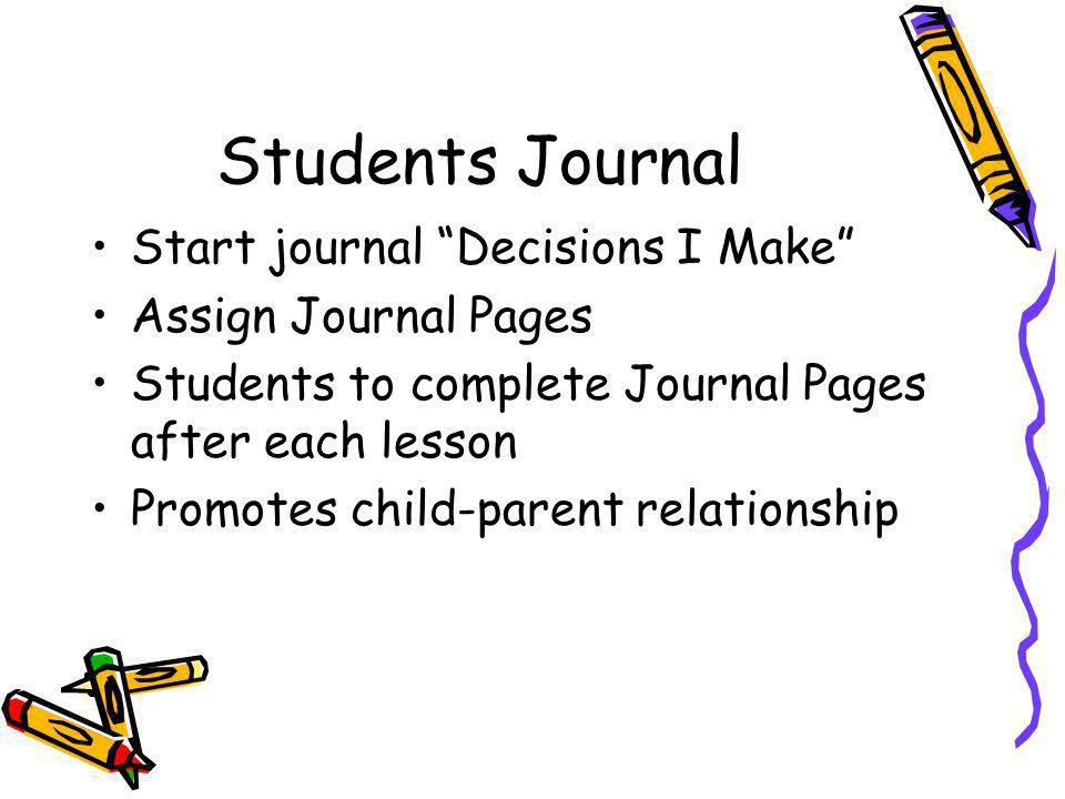 Students Journal Start journal Decisions I Make Assign Journal Pages Students to complete Journal Pages after each lesson Promotes child-parent relationship