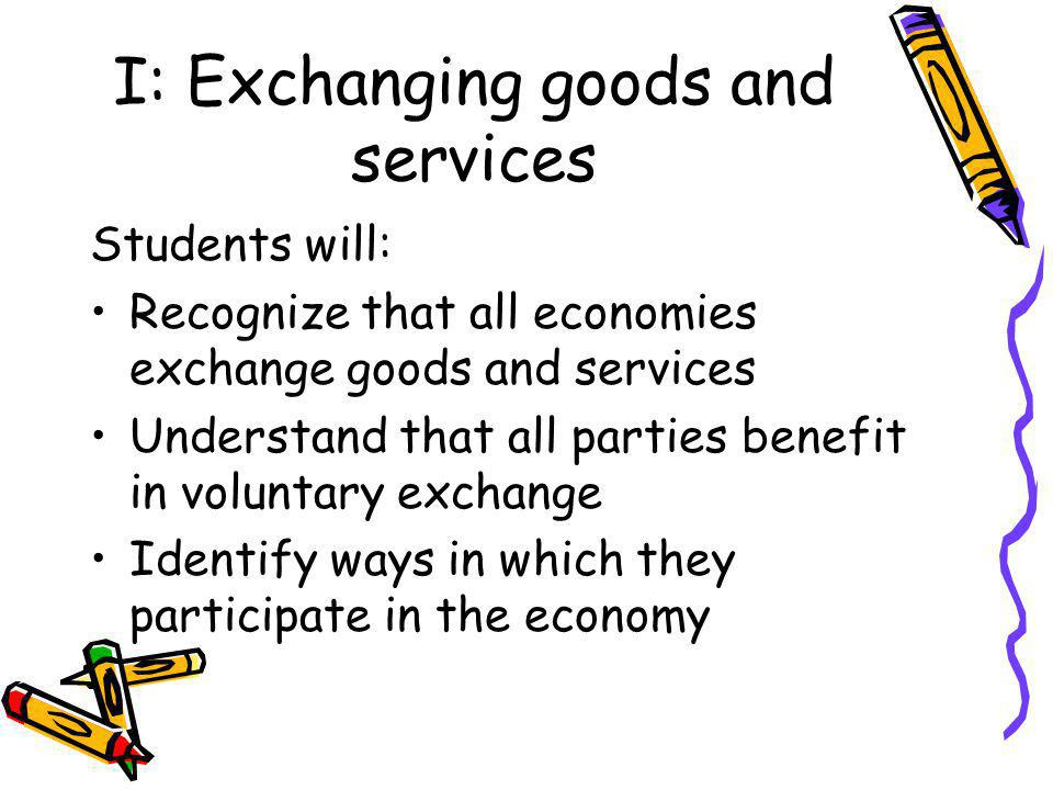 I: Exchanging goods and services Students will: Recognize that all economies exchange goods and services Understand that all parties benefit in voluntary exchange Identify ways in which they participate in the economy