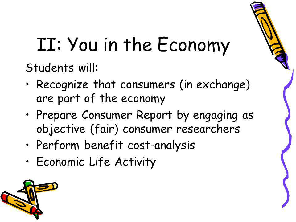 II: You in the Economy Students will: Recognize that consumers (in exchange) are part of the economy Prepare Consumer Report by engaging as objective (fair) consumer researchers Perform benefit cost-analysis Economic Life Activity