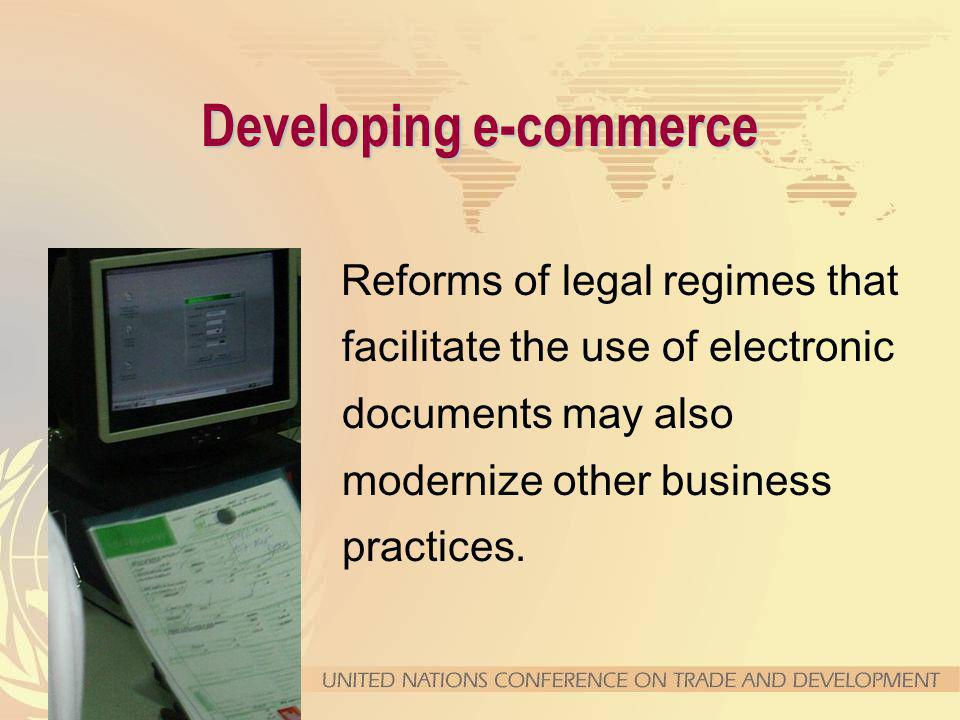 Developing e-commerce Reforms of legal regimes that facilitate the use of electronic documents may also modernize other business practices.