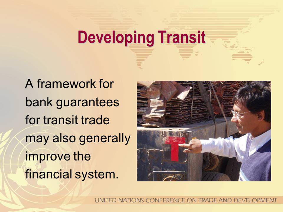Developing Transit A framework for bank guarantees for transit trade may also generally improve the financial system.
