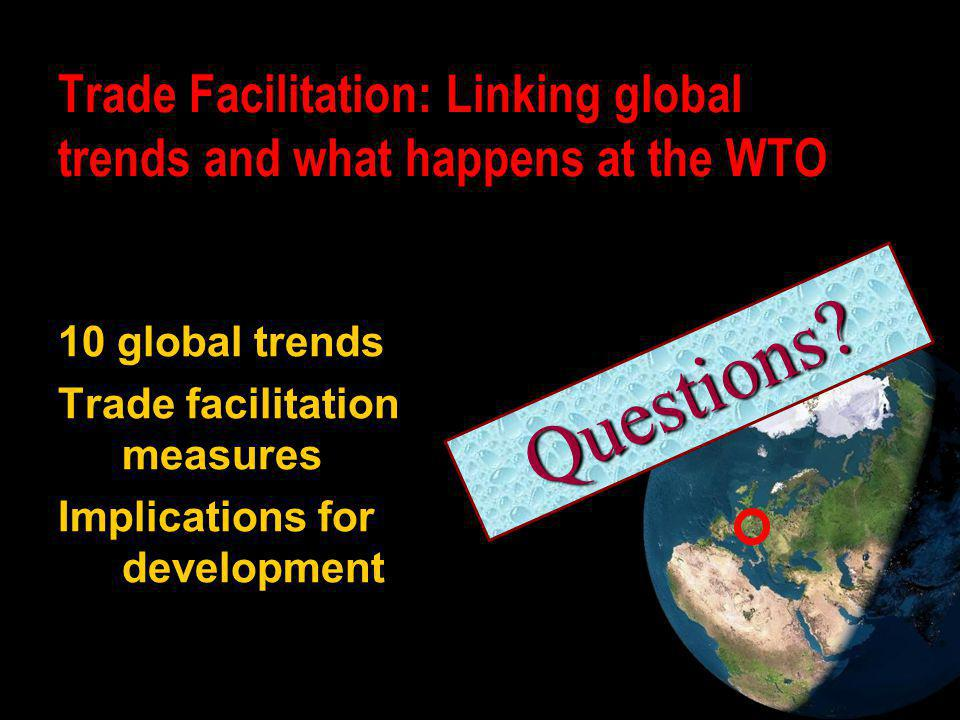 10 global trends Trade facilitation measures Implications for development Trade Facilitation: Linking global trends and what happens at the WTO Questi