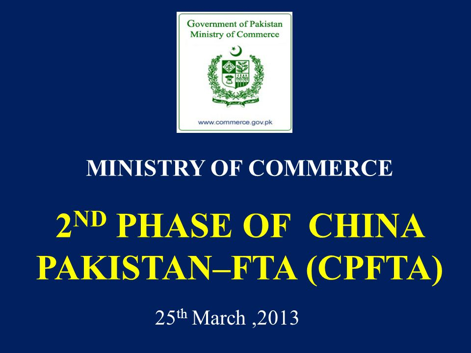 2 ND PHASE OF CHINA PAKISTAN–FTA (CPFTA) MINISTRY OF COMMERCE 25 th March,2013