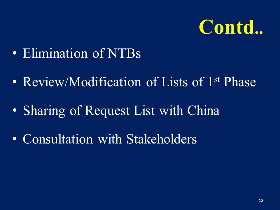 Contd.. Elimination of NTBs Review/Modification of Lists of 1 st Phase Sharing of Request List with China Consultation with Stakeholders 12