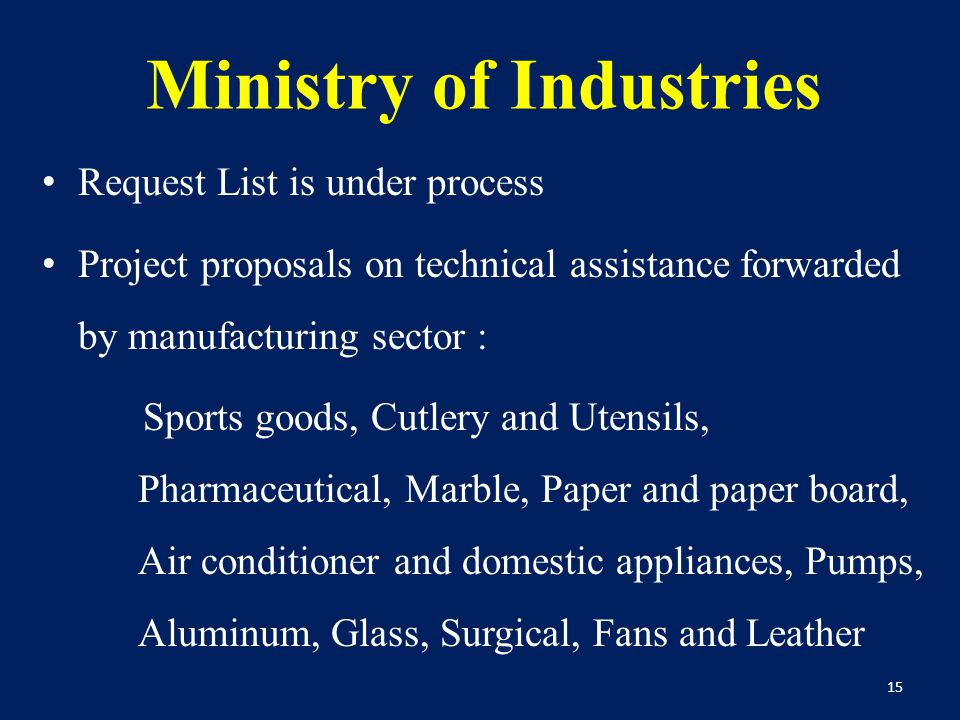 Ministry of Industries Request List is under process Project proposals on technical assistance forwarded by manufacturing sector : Sports goods, Cutlery and Utensils, Pharmaceutical, Marble, Paper and paper board, Air conditioner and domestic appliances, Pumps, Aluminum, Glass, Surgical, Fans and Leather 15