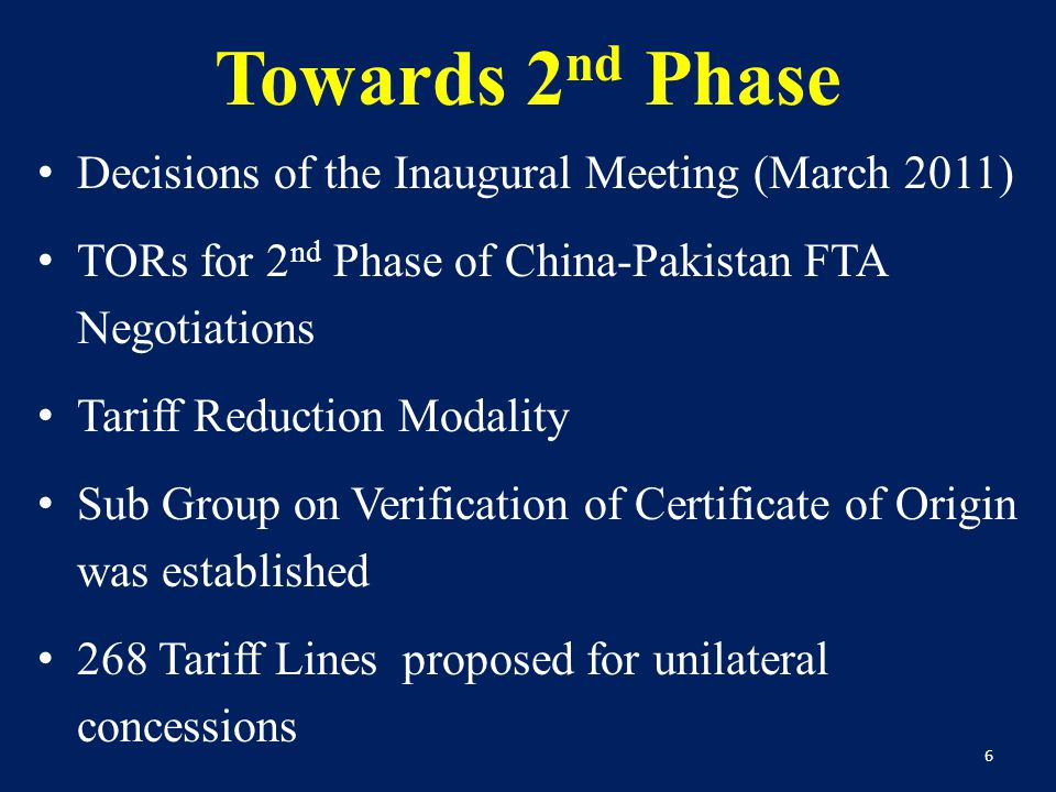 Towards 2 nd Phase Decisions of the Inaugural Meeting (March 2011) TORs for 2 nd Phase of China-Pakistan FTA Negotiations Tariff Reduction Modality Sub Group on Verification of Certificate of Origin was established 268 Tariff Lines proposed for unilateral concessions 6