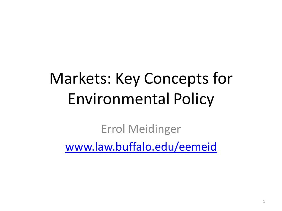 Markets: Key Concepts for Environmental Policy Errol Meidinger www.law.buffalo.edu/eemeid 1