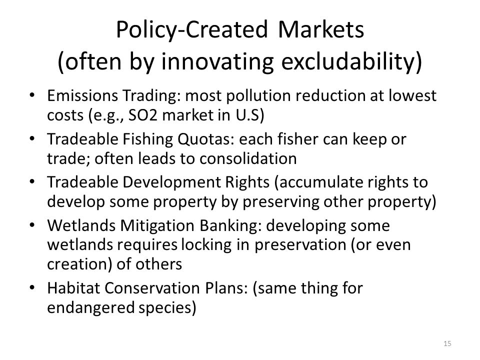 Policy-Created Markets (often by innovating excludability) Emissions Trading: most pollution reduction at lowest costs (e.g., SO2 market in U.S) Tradeable Fishing Quotas: each fisher can keep or trade; often leads to consolidation Tradeable Development Rights (accumulate rights to develop some property by preserving other property) Wetlands Mitigation Banking: developing some wetlands requires locking in preservation (or even creation) of others Habitat Conservation Plans: (same thing for endangered species) 15
