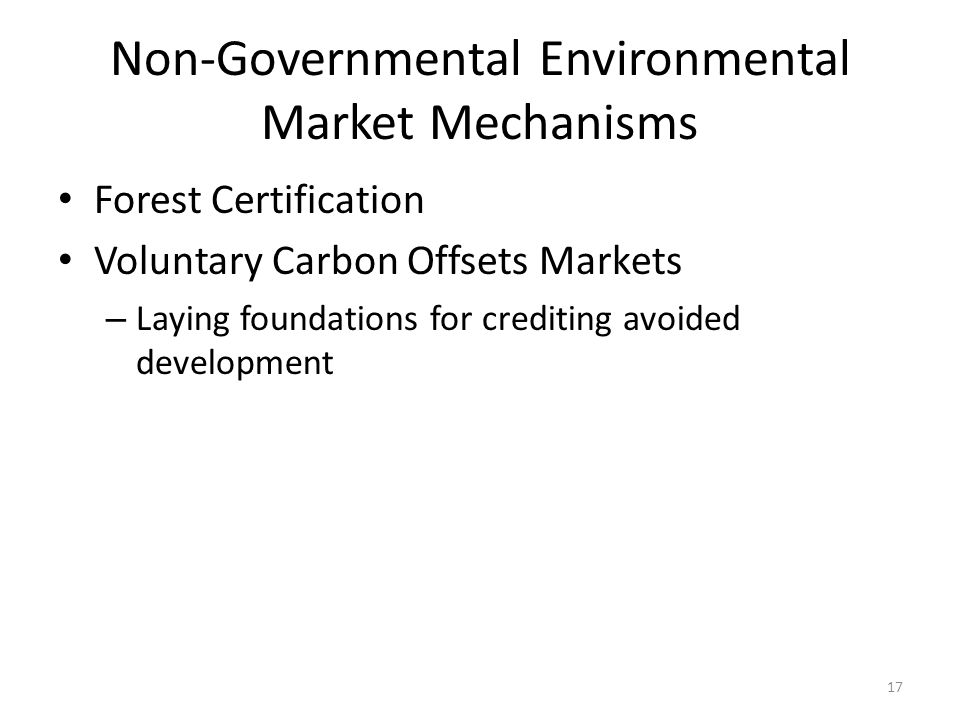 Non-Governmental Environmental Market Mechanisms Forest Certification Voluntary Carbon Offsets Markets – Laying foundations for crediting avoided development 17