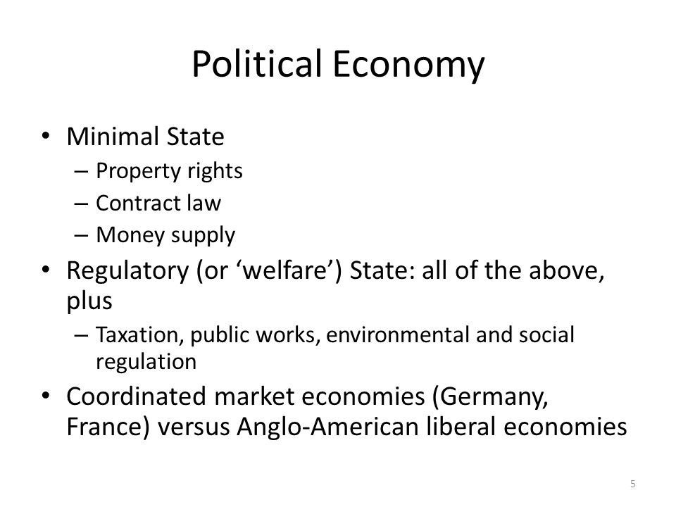 Political Economy Minimal State – Property rights – Contract law – Money supply Regulatory (or welfare) State: all of the above, plus – Taxation, public works, environmental and social regulation Coordinated market economies (Germany, France) versus Anglo-American liberal economies 5