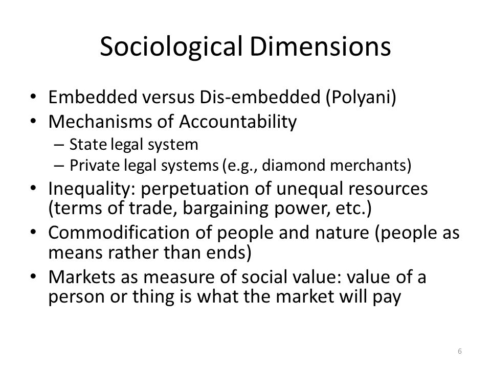 Sociological Dimensions Embedded versus Dis-embedded (Polyani) Mechanisms of Accountability – State legal system – Private legal systems (e.g., diamond merchants) Inequality: perpetuation of unequal resources (terms of trade, bargaining power, etc.) Commodification of people and nature (people as means rather than ends) Markets as measure of social value: value of a person or thing is what the market will pay 6