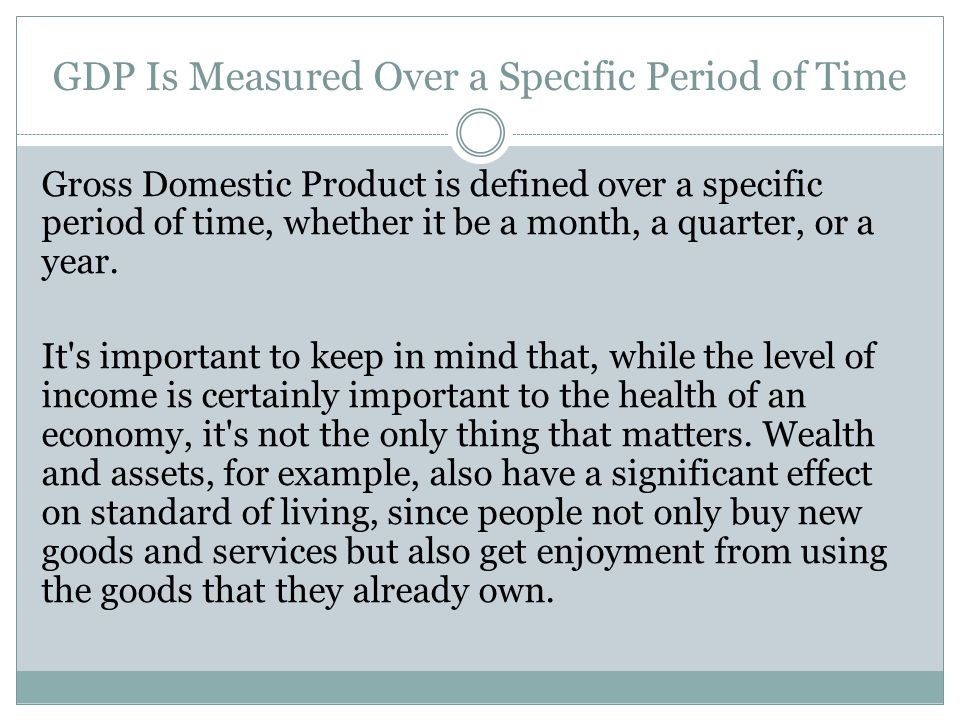 GDP Is Measured Over a Specific Period of Time Gross Domestic Product is defined over a specific period of time, whether it be a month, a quarter, or