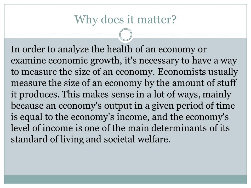 Why does it matter? In order to analyze the health of an economy or examine economic growth, it's necessary to have a way to measure the size of an ec