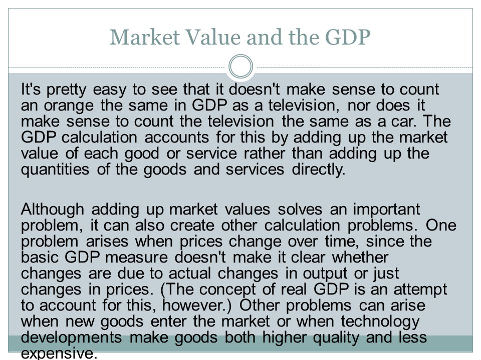 GDP Counts Market Transactions Only In order to have a market value for a good or service, that good or service has to be bought and sold in a legitimate market.
