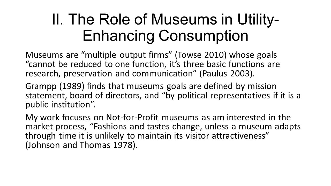 Museums are multiple output firms (Towse 2010) whose goals cannot be reduced to one function, its three basic functions are research, preservation and communication (Paulus 2003).