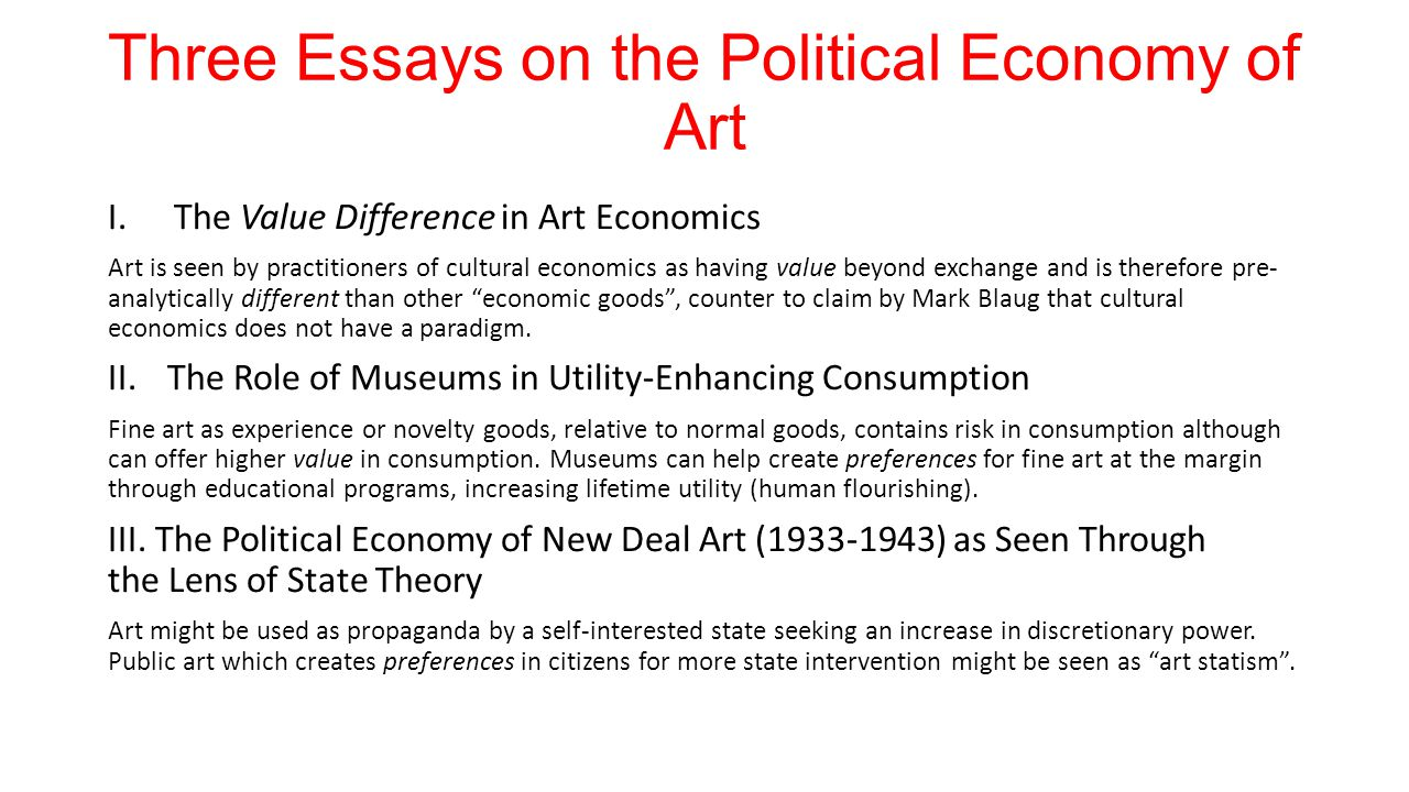 Three Essays on the Political Economy of Art I.The Value Difference in Art Economics Art is seen by practitioners of cultural economics as having value beyond exchange and is therefore pre- analytically different than other economic goods, counter to claim by Mark Blaug that cultural economics does not have a paradigm.