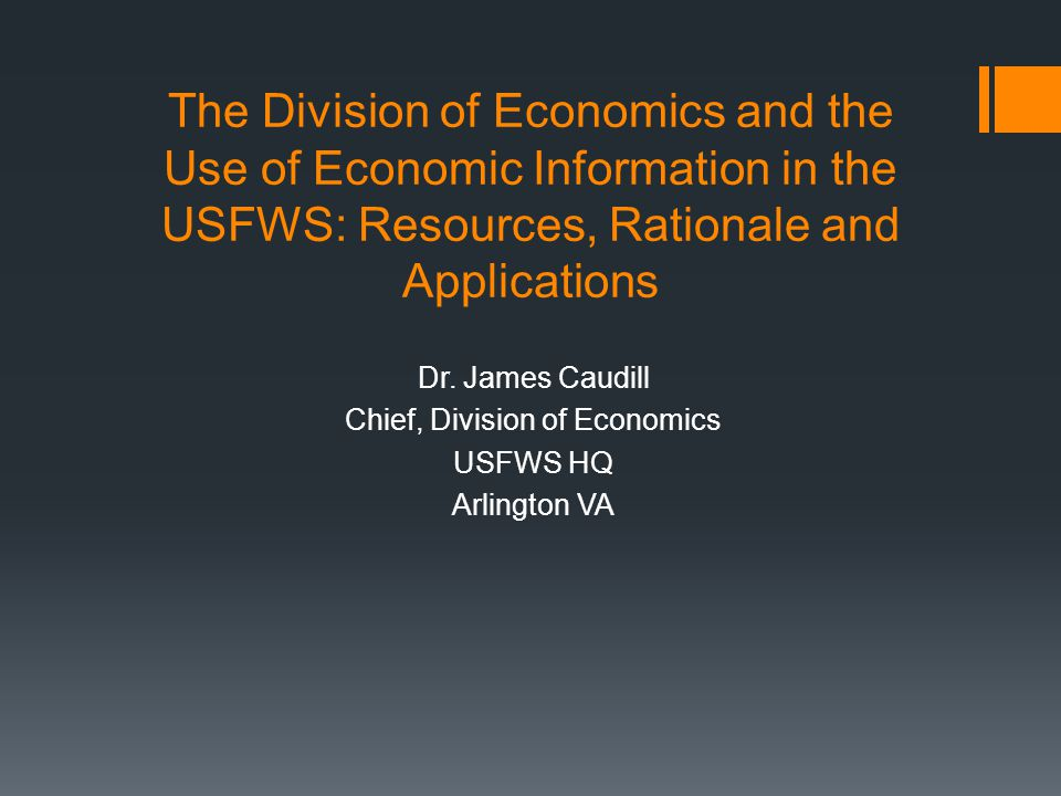 The Division of Economics and the Use of Economic Information in the USFWS: Resources, Rationale and Applications Dr.
