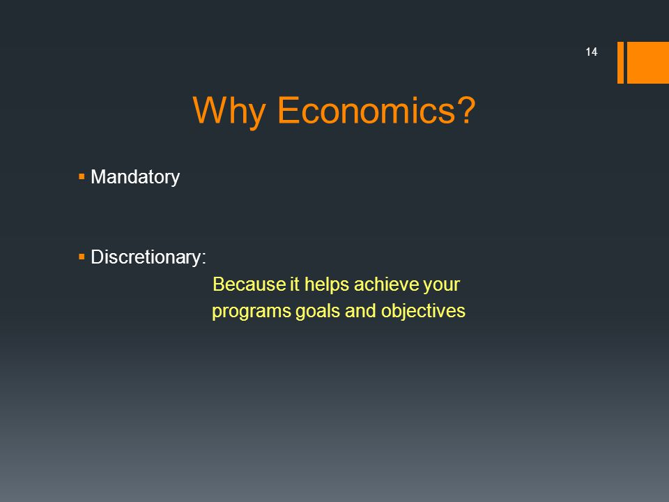Why Economics? Mandatory Discretionary: Because it helps achieve your programs goals and objectives 14