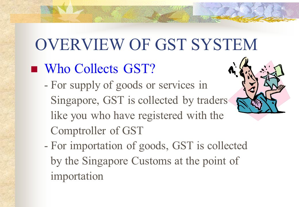 HOW GST WORKS Basic GST Process (Output Tax) GST collected from customers
