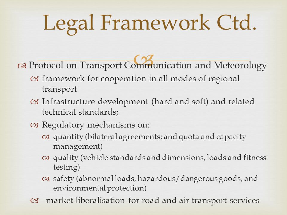 Protocol on Transport Communication and Meteorology framework for cooperation in all modes of regional transport Infrastructure development (hard and soft) and related technical standards; Regulatory mechanisms on: quantity (bilateral agreements; and quota and capacity management) quality (vehicle standards and dimensions, loads and fitness testing) safety (abnormal loads, hazardous/dangerous goods, and environmental protection) market liberalisation for road and air transport services Legal Framework Ctd.