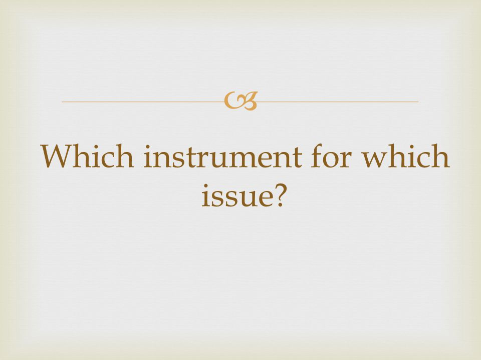 Which instrument for which issue?