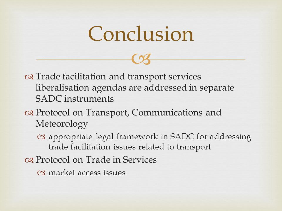 Trade facilitation and transport services liberalisation agendas are addressed in separate SADC instruments Protocol on Transport, Communications and Meteorology appropriate legal framework in SADC for addressing trade facilitation issues related to transport Protocol on Trade in Services market access issues Conclusion