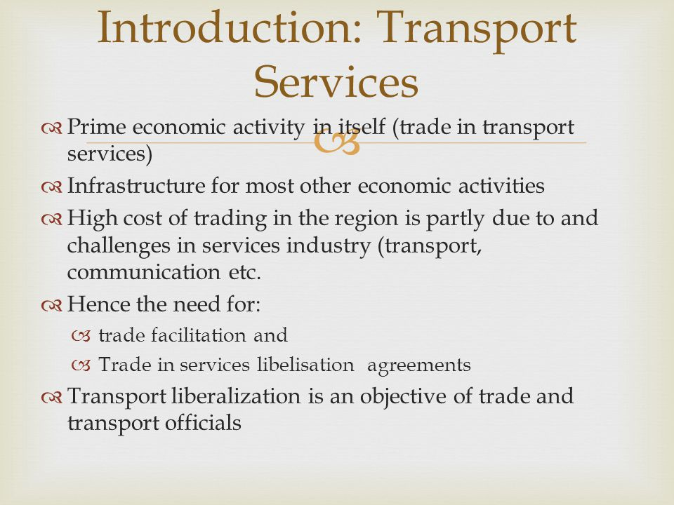 Users prefer liberal policy that offers wide choice Competitive, efficient and quality transport services (thus delivery of goods and passengers at right place at the right time, & price) Operators interest Fulfilling shippers demand & profits and wish to protect home market from foreign competition Government (ministry & regulator) Enabling Policy & regulation to the interest of each group Common goal is to address challenges in transport industry limited interaction and limited understanding of the differences and linkages of trade facilitation and trade liberalisation agenda Important Note