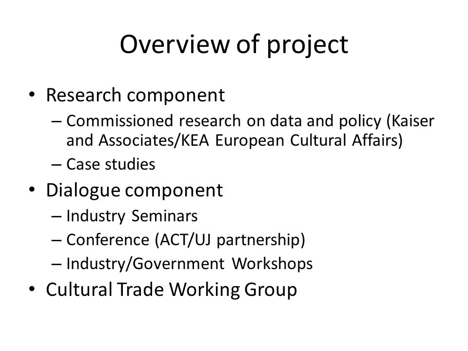 Overview of project Research component – Commissioned research on data and policy (Kaiser and Associates/KEA European Cultural Affairs) – Case studies Dialogue component – Industry Seminars – Conference (ACT/UJ partnership) – Industry/Government Workshops Cultural Trade Working Group