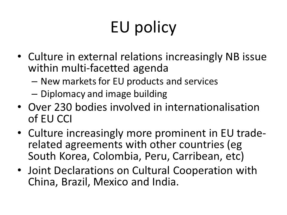 EU policy Culture in external relations increasingly NB issue within multi-facetted agenda – New markets for EU products and services – Diplomacy and image building Over 230 bodies involved in internationalisation of EU CCI Culture increasingly more prominent in EU trade- related agreements with other countries (eg South Korea, Colombia, Peru, Carribean, etc) Joint Declarations on Cultural Cooperation with China, Brazil, Mexico and India.
