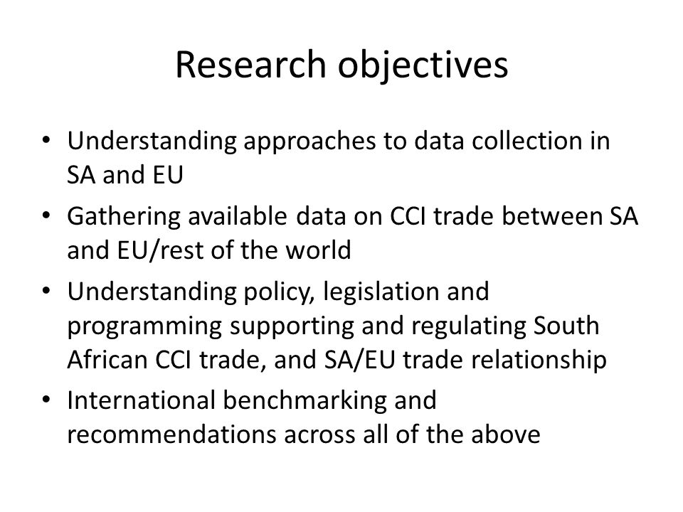 Research objectives Understanding approaches to data collection in SA and EU Gathering available data on CCI trade between SA and EU/rest of the world Understanding policy, legislation and programming supporting and regulating South African CCI trade, and SA/EU trade relationship International benchmarking and recommendations across all of the above