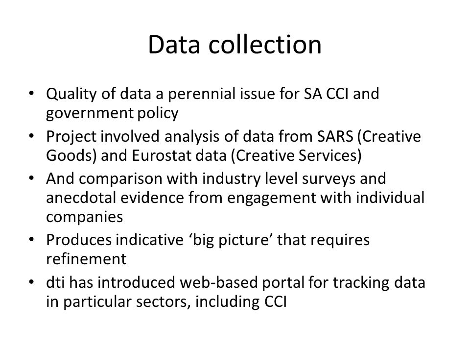 Data collection Quality of data a perennial issue for SA CCI and government policy Project involved analysis of data from SARS (Creative Goods) and Eurostat data (Creative Services) And comparison with industry level surveys and anecdotal evidence from engagement with individual companies Produces indicative big picture that requires refinement dti has introduced web-based portal for tracking data in particular sectors, including CCI
