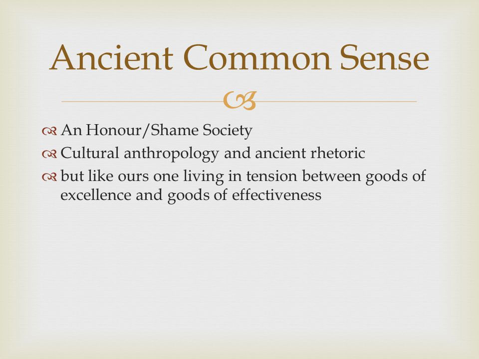 An Honour/Shame Society Cultural anthropology and ancient rhetoric but like ours one living in tension between goods of excellence and goods of effectiveness Ancient Common Sense