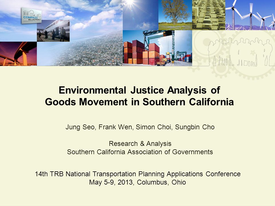 Environmental Justice Analysis of Goods Movement in Southern California Jung Seo, Frank Wen, Simon Choi, Sungbin Cho Research & Analysis Southern California Association of Governments 14th TRB National Transportation Planning Applications Conference May 5-9, 2013, Columbus, Ohio